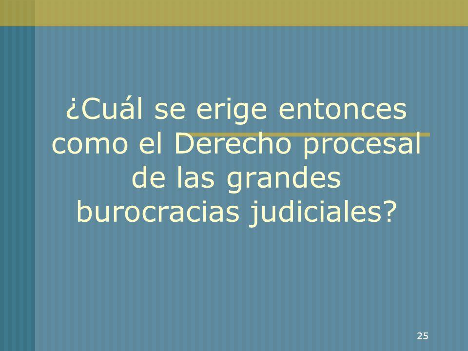25 ¿Cuál se erige entonces como el Derecho procesal de las grandes burocracias judiciales?