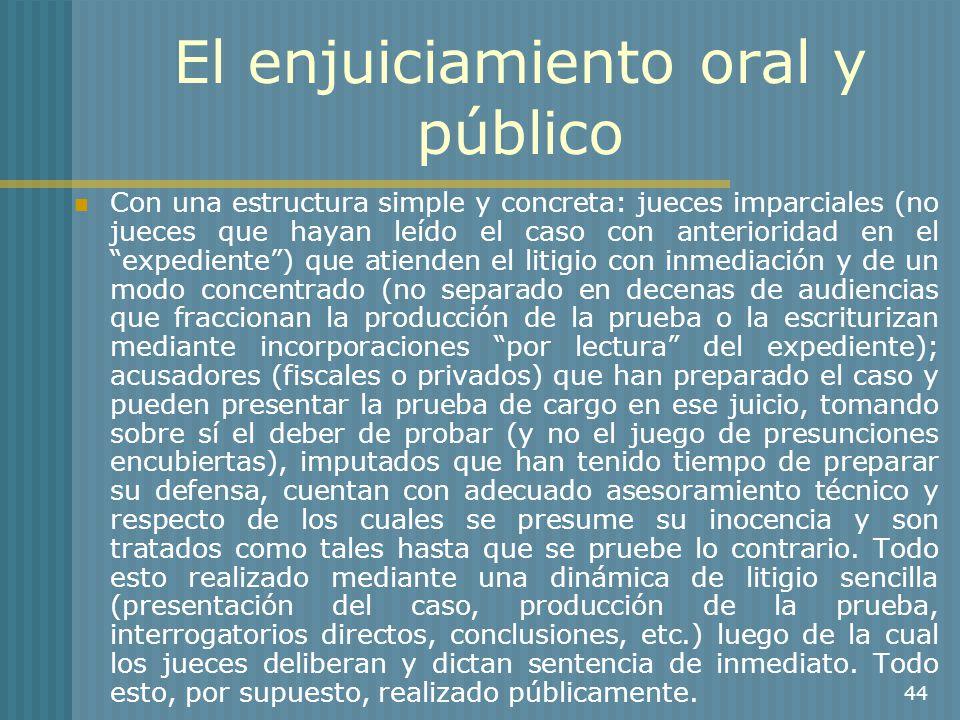 44 El enjuiciamiento oral y público Con una estructura simple y concreta: jueces imparciales (no jueces que hayan leído el caso con anterioridad en el