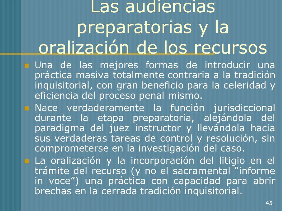 45 Las audiencias preparatorias y la oralización de los recursos Una de las mejores formas de introducir una práctica masiva totalmente contraria a la