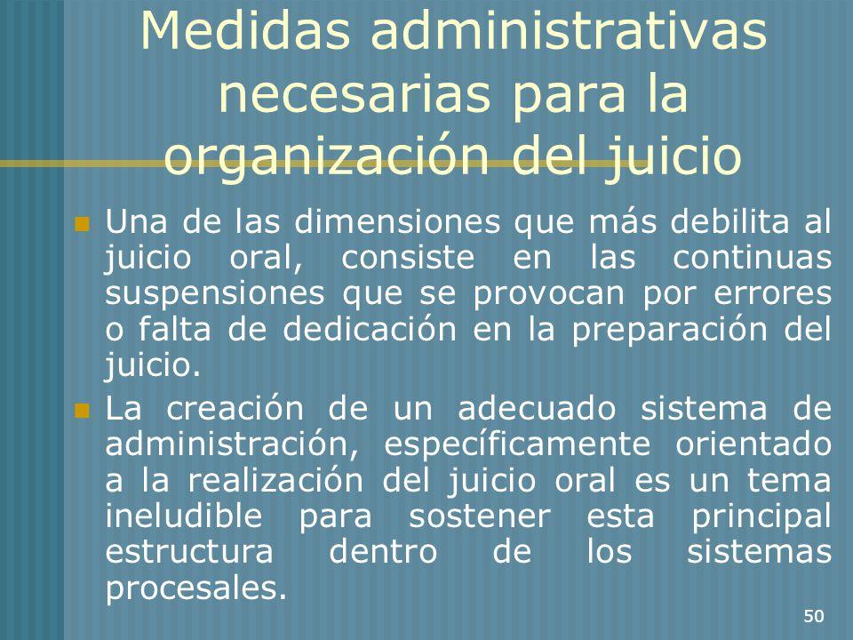 50 Medidas administrativas necesarias para la organización del juicio Una de las dimensiones que más debilita al juicio oral, consiste en las continua
