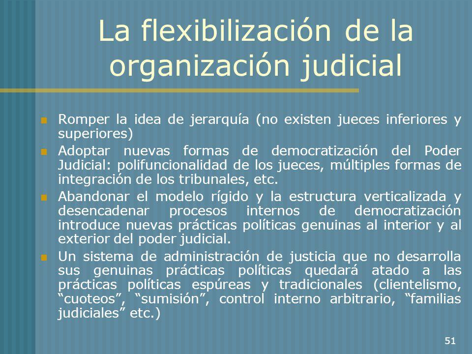 51 La flexibilización de la organización judicial Romper la idea de jerarquía (no existen jueces inferiores y superiores) Adoptar nuevas formas de dem