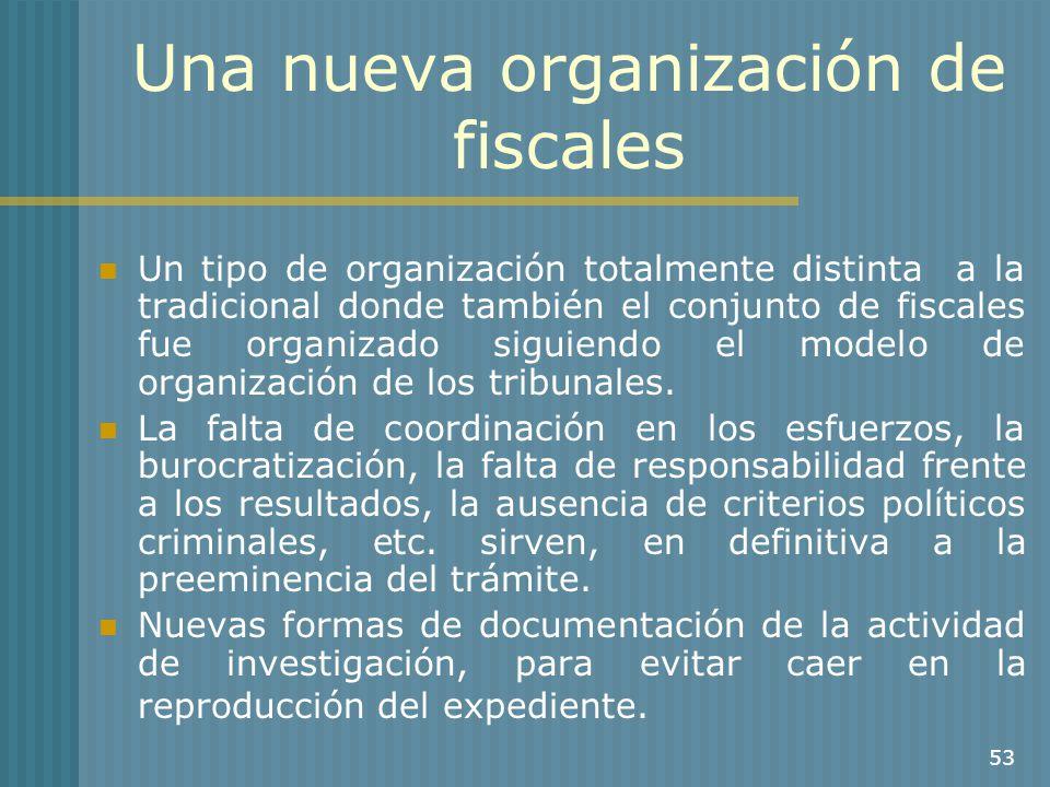 53 Una nueva organización de fiscales Un tipo de organización totalmente distinta a la tradicional donde también el conjunto de fiscales fue organizad