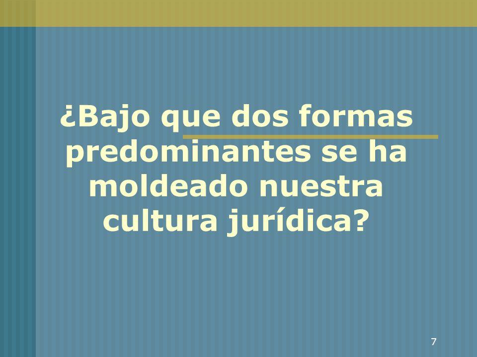 7 ¿Bajo que dos formas predominantes se ha moldeado nuestra cultura jurídica?