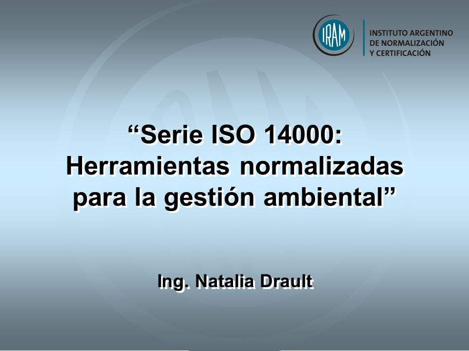 Serie ISO 14000: Herramientas normalizadas para la gestión ambiental Ing. Natalia Drault Serie ISO 14000: Herramientas normalizadas para la gestión am