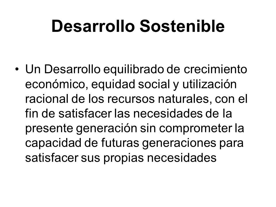 Desarrollo Sostenible Un Desarrollo equilibrado de crecimiento económico, equidad social y utilización racional de los recursos naturales, con el fin