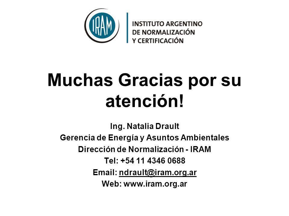 Muchas Gracias por su atención! Ing. Natalia Drault Gerencia de Energía y Asuntos Ambientales Dirección de Normalización - IRAM Tel: +54 11 4346 0688