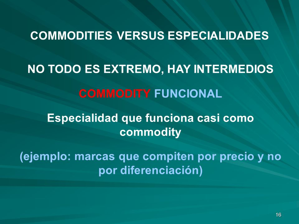 16 NO TODO ES EXTREMO, HAY INTERMEDIOS COMMODITY FUNCIONAL Especialidad que funciona casi como commodity (ejemplo: marcas que compiten por precio y no