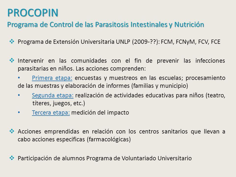 PROCOPIN Programa de Control de las Parasitosis Intestinales y Nutrición Programa de Extensión Universitaria UNLP (2009- ): FCM, FCNyM, FCV, FCE Intervenir en las comunidades con el fin de prevenir las infecciones parasitarias en niños.