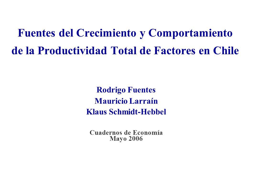 Fuentes del Crecimiento y Comportamiento de la Productividad Total de Factores en Chile Rodrigo Fuentes Mauricio Larraín Klaus Schmidt-Hebbel Cuadernos de Economía Mayo 2006