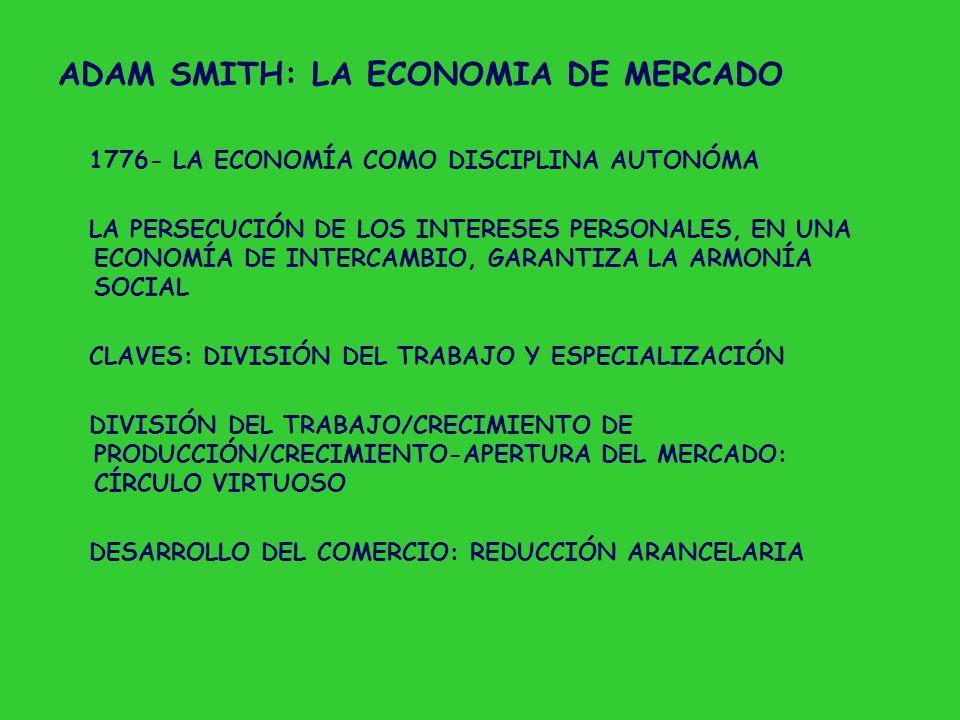 ADAM SMITH: LA ECONOMIA DE MERCADO 1776- LA ECONOMÍA COMO DISCIPLINA AUTONÓMA LA PERSECUCIÓN DE LOS INTERESES PERSONALES, EN UNA ECONOMÍA DE INTERCAMBIO, GARANTIZA LA ARMONÍA SOCIAL CLAVES: DIVISIÓN DEL TRABAJO Y ESPECIALIZACIÓN DIVISIÓN DEL TRABAJO/CRECIMIENTO DE PRODUCCIÓN/CRECIMIENTO-APERTURA DEL MERCADO: CÍRCULO VIRTUOSO DESARROLLO DEL COMERCIO: REDUCCIÓN ARANCELARIA