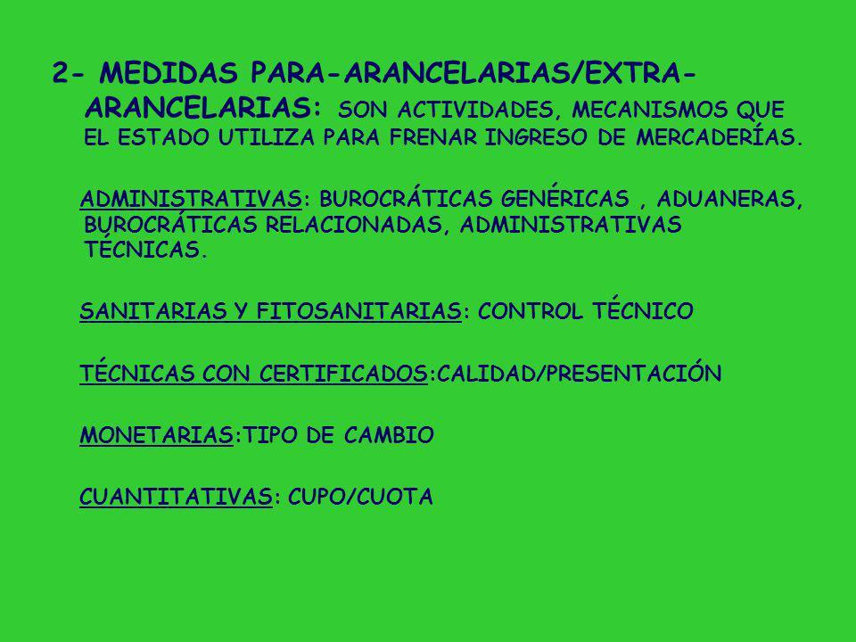 2- MEDIDAS PARA-ARANCELARIAS/EXTRA- ARANCELARIAS: SON ACTIVIDADES, MECANISMOS QUE EL ESTADO UTILIZA PARA FRENAR INGRESO DE MERCADERÍAS.