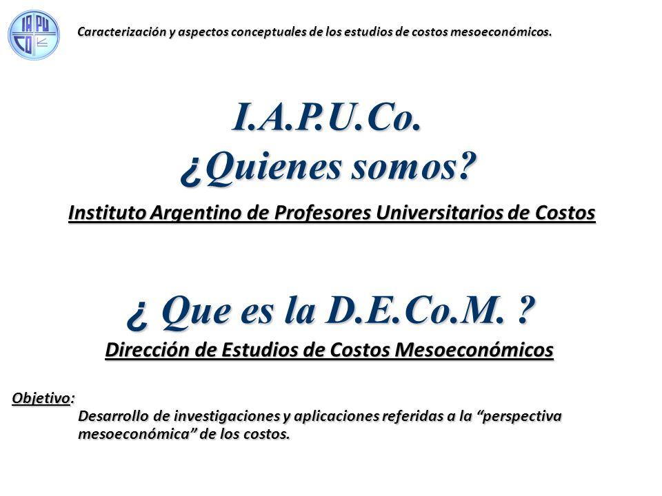 I.A.P.U.Co. ¿ Quienes somos? Instituto Argentino de Profesores Universitarios de Costos ¿ Que es la D.E.Co.M. ? Dirección de Estudios de Costos Mesoec