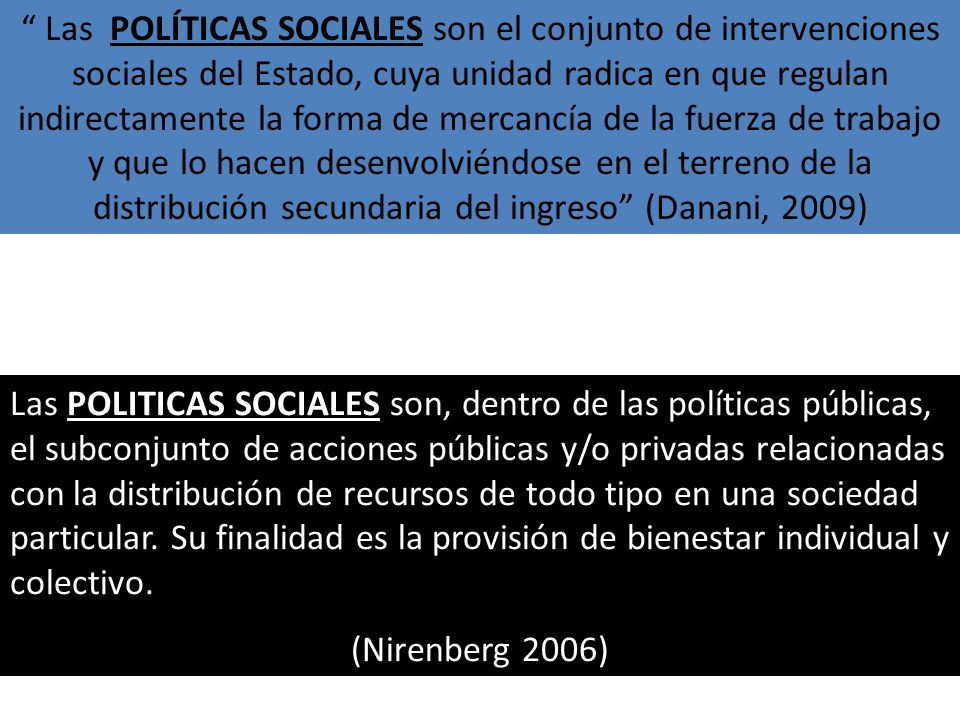 Las POLITICAS SOCIALES son, dentro de las políticas públicas, el subconjunto de acciones públicas y/o privadas relacionadas con la distribución de recursos de todo tipo en una sociedad particular.