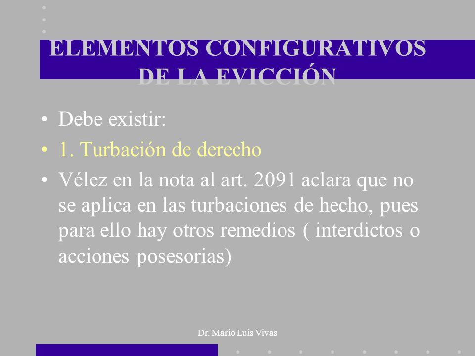 Dr. Mario Luis Vivas ELEMENTOS CONFIGURATIVOS DE LA EVICCIÓN Debe existir: 1. Turbación de derecho Vélez en la nota al art. 2091 aclara que no se apli