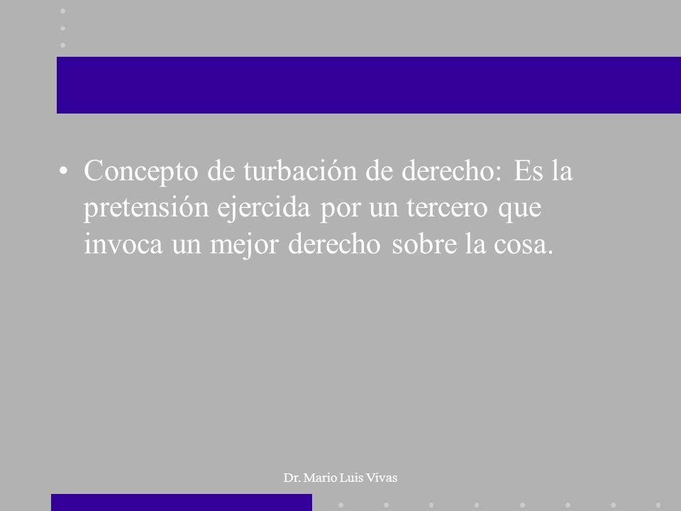 Dr. Mario Luis Vivas Concepto de turbación de derecho: Es la pretensión ejercida por un tercero que invoca un mejor derecho sobre la cosa.