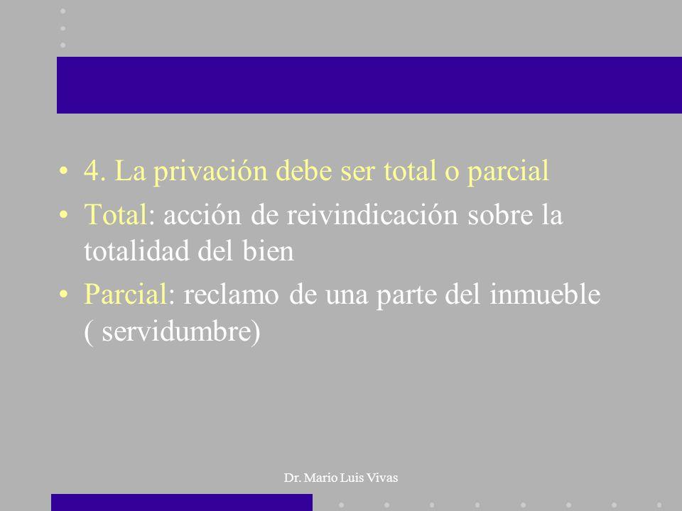 Dr. Mario Luis Vivas 4. La privación debe ser total o parcial Total: acción de reivindicación sobre la totalidad del bien Parcial: reclamo de una part
