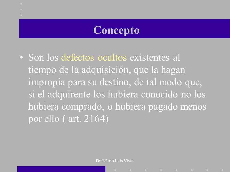 Dr. Mario Luis Vivas Concepto Son los defectos ocultos existentes al tiempo de la adquisición, que la hagan impropia para su destino, de tal modo que,