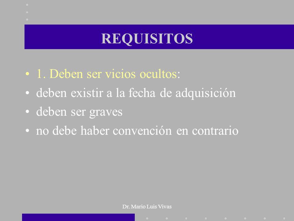 Dr. Mario Luis Vivas REQUISITOS 1. Deben ser vicios ocultos: deben existir a la fecha de adquisición deben ser graves no debe haber convención en cont