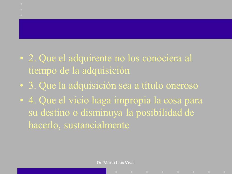 Dr. Mario Luis Vivas 2. Que el adquirente no los conociera al tiempo de la adquisición 3. Que la adquisición sea a título oneroso 4. Que el vicio haga