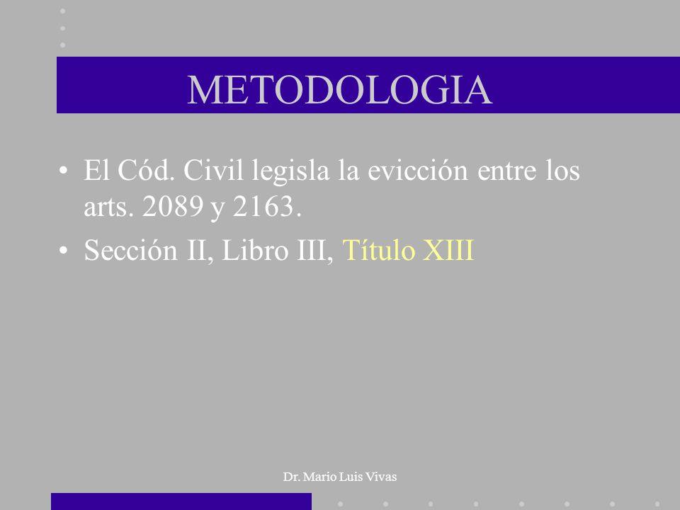 Dr. Mario Luis Vivas METODOLOGIA El Cód. Civil legisla la evicción entre los arts. 2089 y 2163. Sección II, Libro III, Título XIII