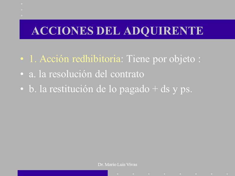 Dr. Mario Luis Vivas ACCIONES DEL ADQUIRENTE 1. Acción redhibitoria: Tiene por objeto : a. la resolución del contrato b. la restitución de lo pagado +