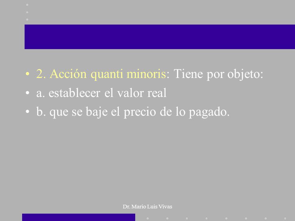 Dr. Mario Luis Vivas 2. Acción quanti minoris: Tiene por objeto: a. establecer el valor real b. que se baje el precio de lo pagado.