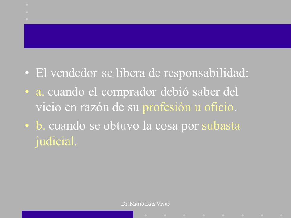 Dr. Mario Luis Vivas El vendedor se libera de responsabilidad: a. cuando el comprador debió saber del vicio en razón de su profesión u oficio. b. cuan