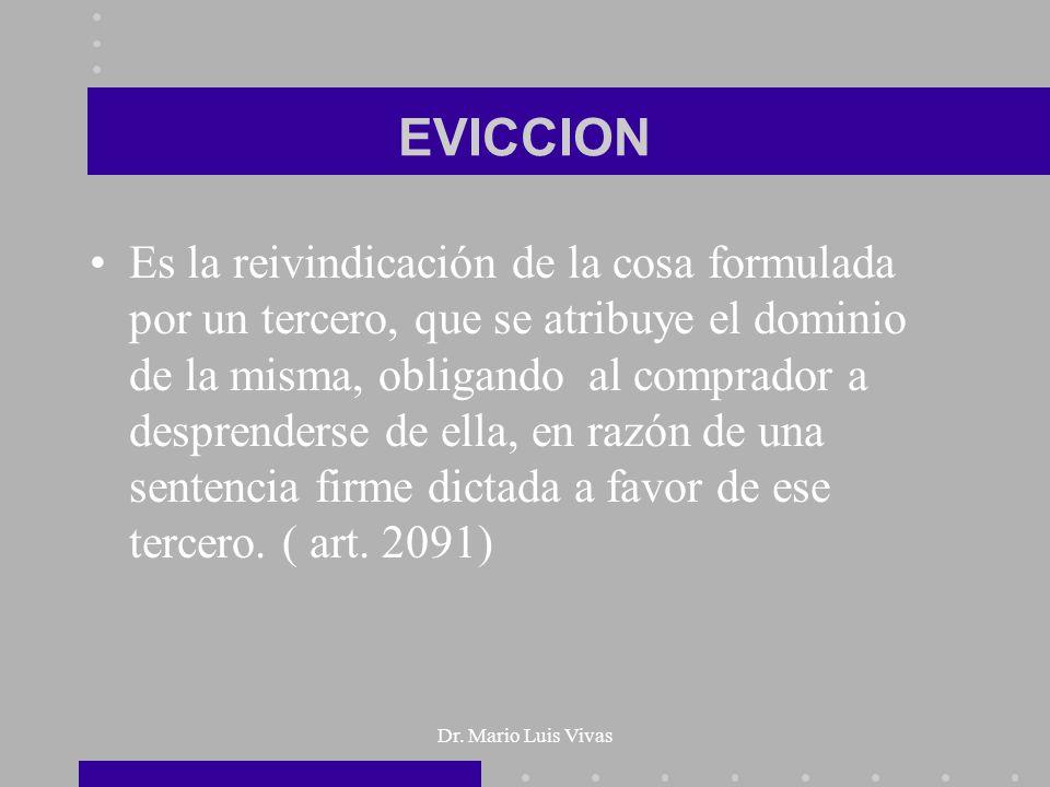 Dr. Mario Luis Vivas EVICCION Es la reivindicación de la cosa formulada por un tercero, que se atribuye el dominio de la misma, obligando al comprador