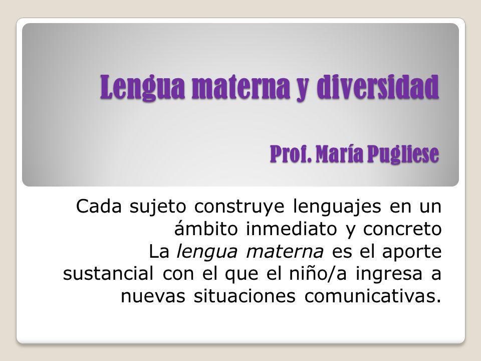 Lengua materna y diversidad Prof. María Pugliese Cada sujeto construye lenguajes en un ámbito inmediato y concreto La lengua materna es el aporte sust