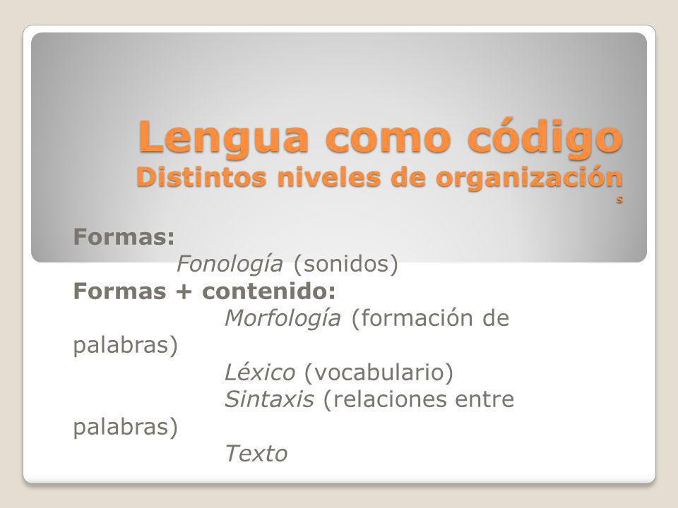 Lengua como código Distintos niveles de organización s Formas: Fonología (sonidos) Formas + contenido: Morfología (formación de palabras) Léxico (voca