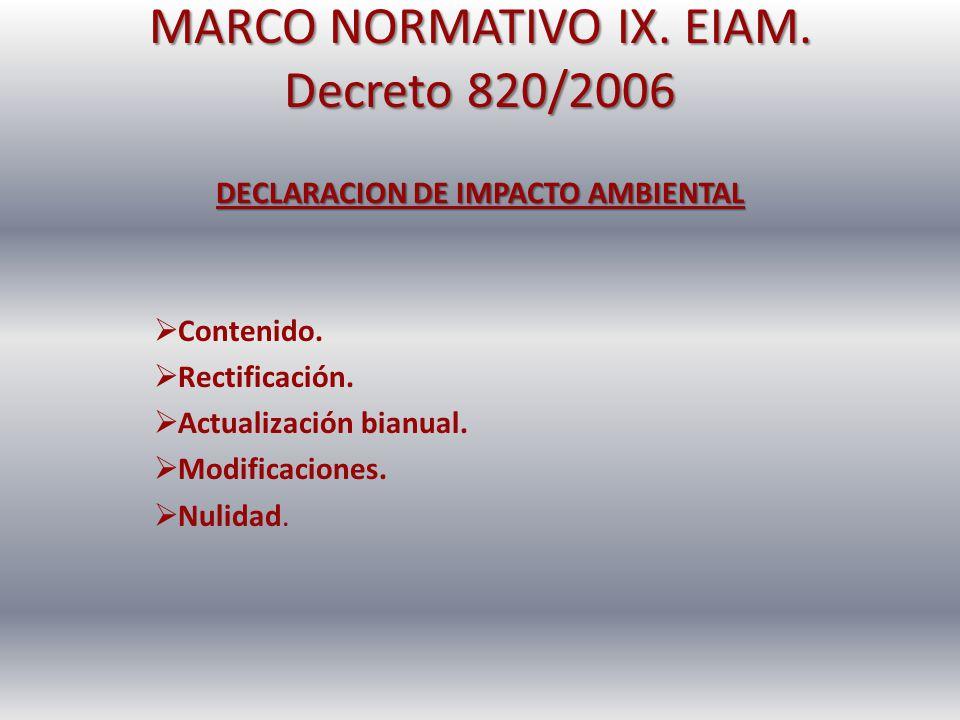 MARCO NORMATIVO IX. EIAM. Decreto 820/2006 DECLARACION DE IMPACTO AMBIENTAL Contenido. Rectificación. Actualización bianual. Modificaciones. Nulidad.
