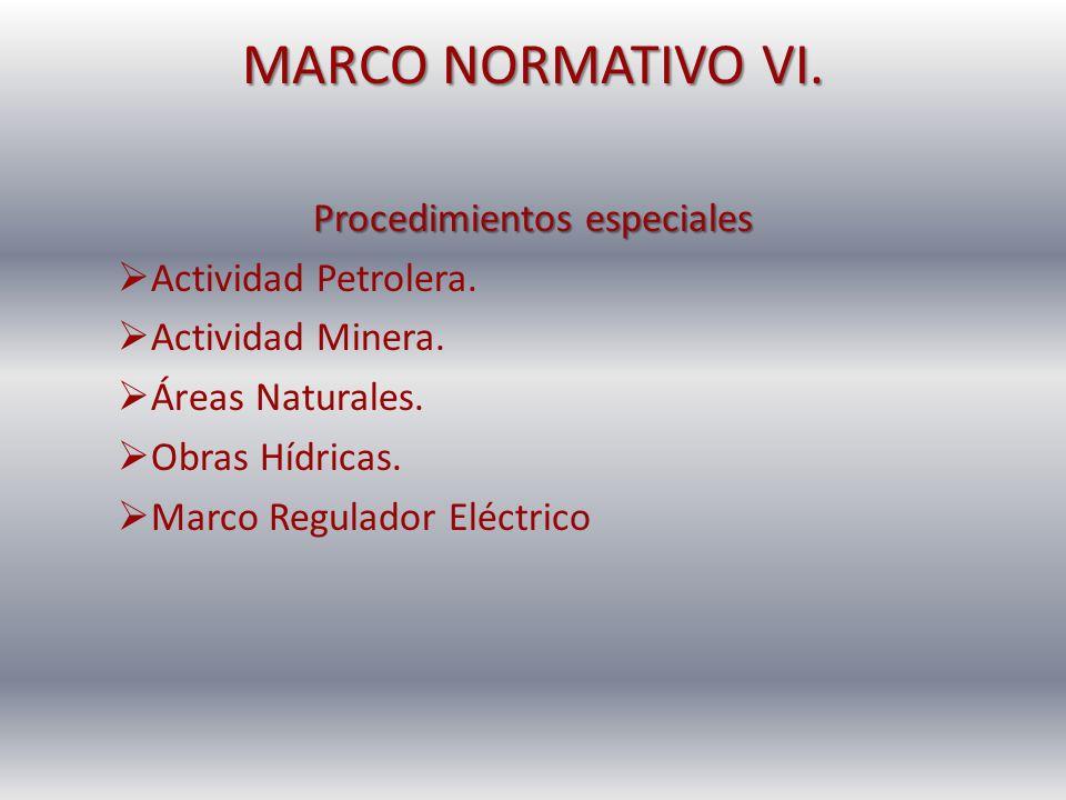 MARCO NORMATIVO VI. Procedimientos especiales Actividad Petrolera. Actividad Minera. Áreas Naturales. Obras Hídricas. Marco Regulador Eléctrico