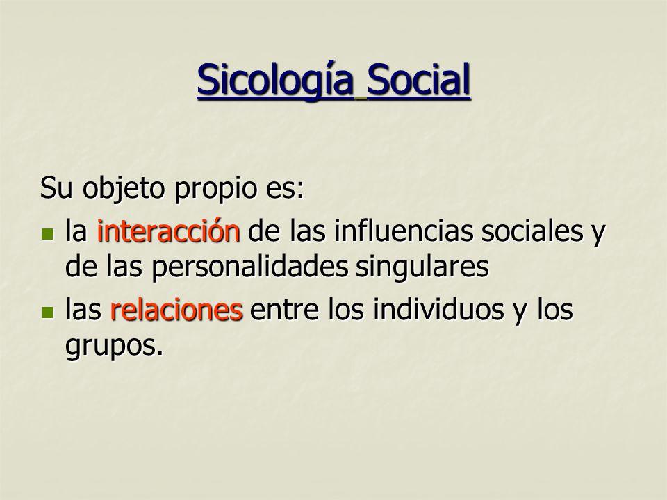 Sicología Social Su objeto propio es: la interacción de las influencias sociales y de las personalidades singulares la interacción de las influencias