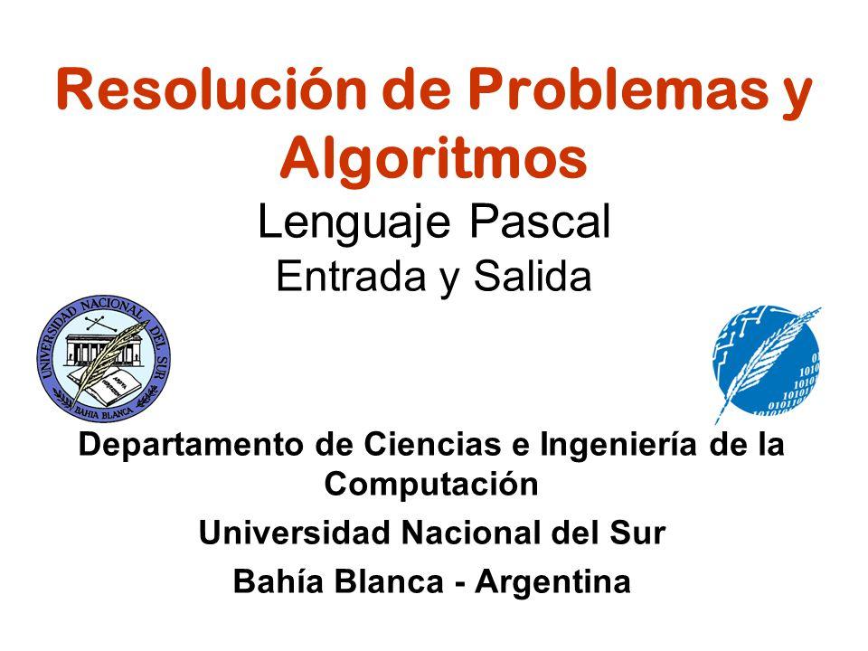 Resolución de Problemas y Algoritmos Lenguaje Pascal Entrada y Salida Departamento de Ciencias e Ingeniería de la Computación Universidad Nacional del