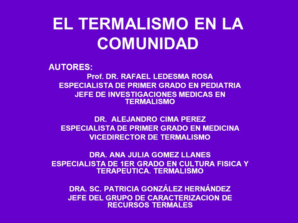 EL TERMALISMO EN LA COMUNIDAD AUTORES: Prof. DR. RAFAEL LEDESMA ROSA ESPECIALISTA DE PRIMER GRADO EN PEDIATRIA JEFE DE INVESTIGACIONES MEDICAS EN TERM
