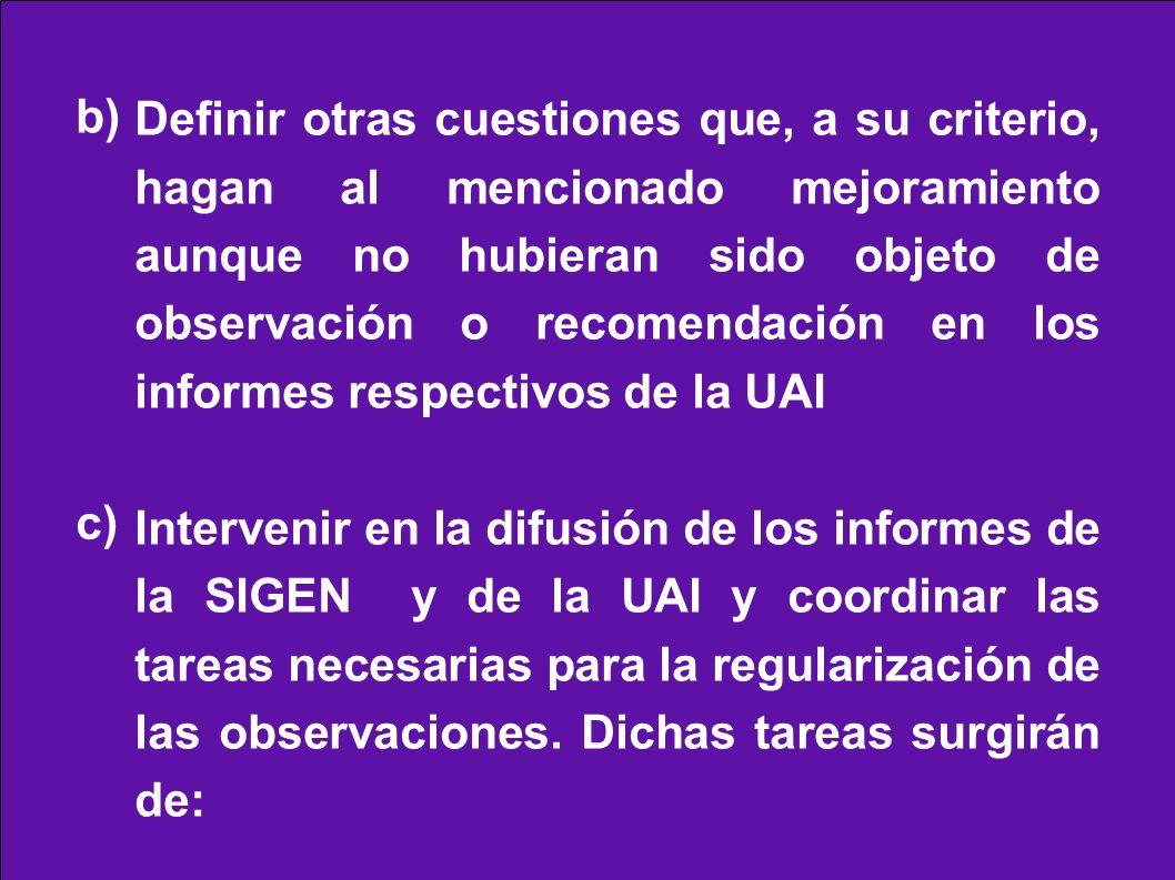 Definir otras cuestiones que, a su criterio, hagan al mencionado mejoramiento aunque no hubieran sido objeto de observación o recomendación en los informes respectivos de la UAI Intervenir en la difusión de los informes de la SIGEN y de la UAI y coordinar las tareas necesarias para la regularización de las observaciones.