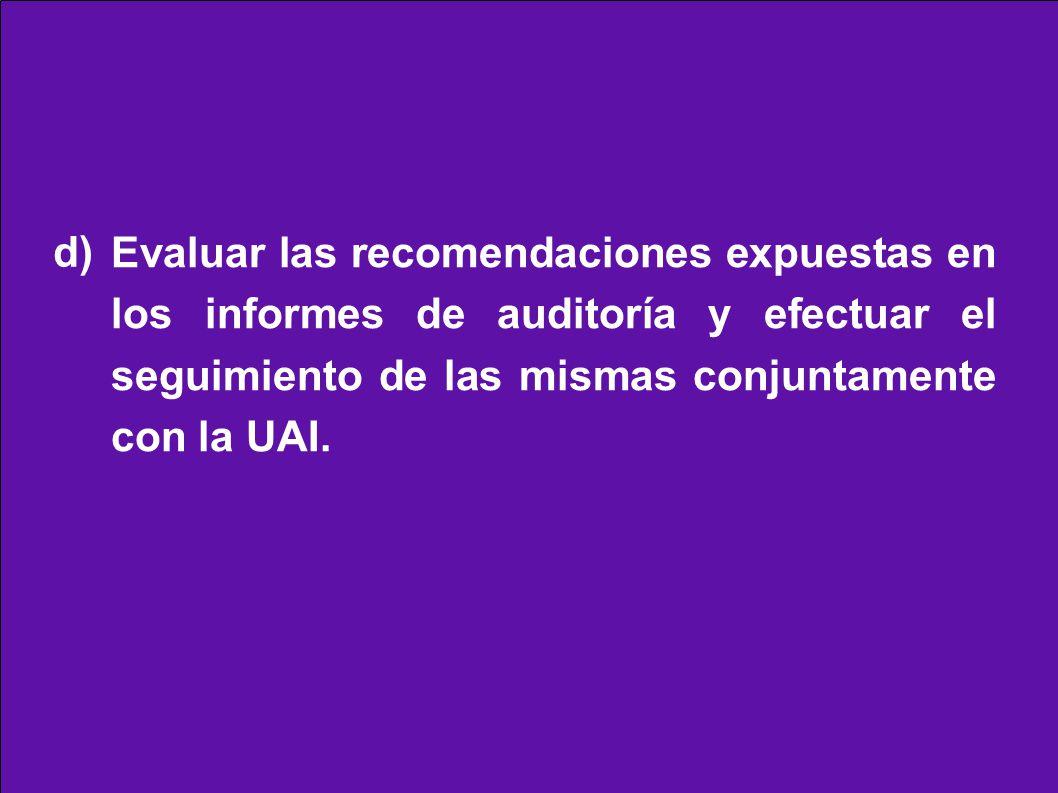 Evaluar las recomendaciones expuestas en los informes de auditoría y efectuar el seguimiento de las mismas conjuntamente con la UAI. d)