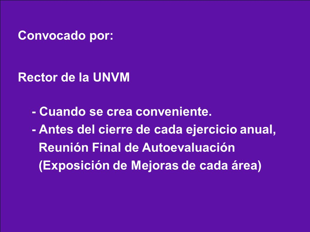 Convocado por: Rector de la UNVM - Cuando se crea conveniente. - Antes del cierre de cada ejercicio anual, Reunión Final de Autoevaluación (Exposición