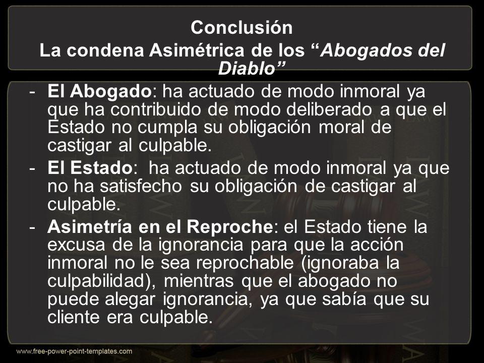 Conclusión La condena Asimétrica de los Abogados del Diablo -El Abogado: ha actuado de modo inmoral ya que ha contribuido de modo deliberado a que el Estado no cumpla su obligación moral de castigar al culpable.