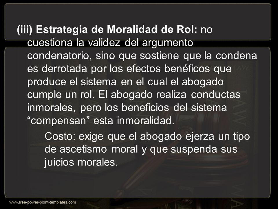 (iii) Estrategia de Moralidad de Rol: no cuestiona la validez del argumento condenatorio, sino que sostiene que la condena es derrotada por los efectos benéficos que produce el sistema en el cual el abogado cumple un rol.