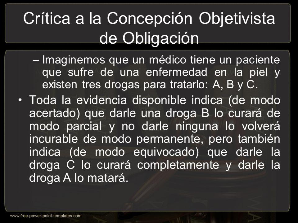 Crítica a la Concepción Objetivista de Obligación –Imaginemos que un médico tiene un paciente que sufre de una enfermedad en la piel y existen tres drogas para tratarlo: A, B y C.