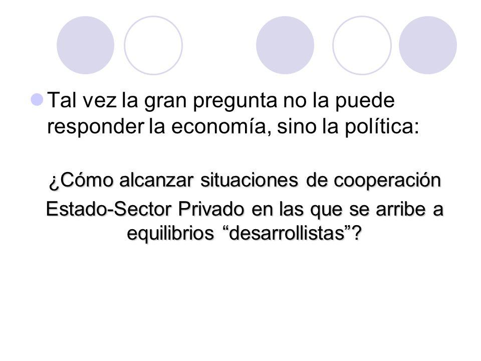 Tal vez la gran pregunta no la puede responder la economía, sino la política: ¿Cómo alcanzar situaciones de cooperación Estado-Sector Privado en las que se arribe a equilibrios desarrollistas
