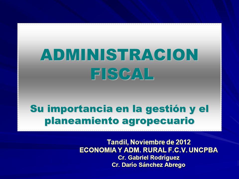 ADMINISTRACION FISCAL Su importancia en la gestión y el planeamiento agropecuario Tandil, Noviembre de 2012 ECONOMIA Y ADM. RURAL F.C.V. UNCPBA Cr. Ga