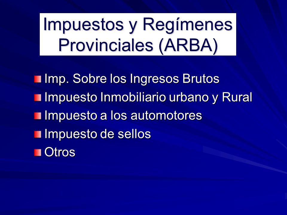 Impuestos y Regímenes Provinciales (ARBA) Imp. Sobre los Ingresos Brutos Impuesto Inmobiliario urbano y Rural Impuesto a los automotores Impuesto de s