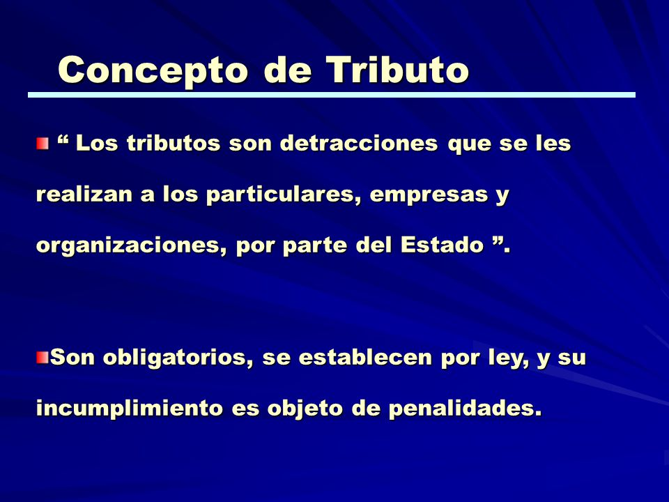 Concepto de Tributo Los tributos son detracciones que se les realizan a los particulares, empresas y organizaciones, por parte del Estado. Los tributo