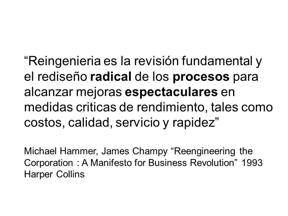 Reingenieria es la revisión fundamental y el rediseño radical de los procesos para alcanzar mejoras espectaculares en medidas criticas de rendimiento,