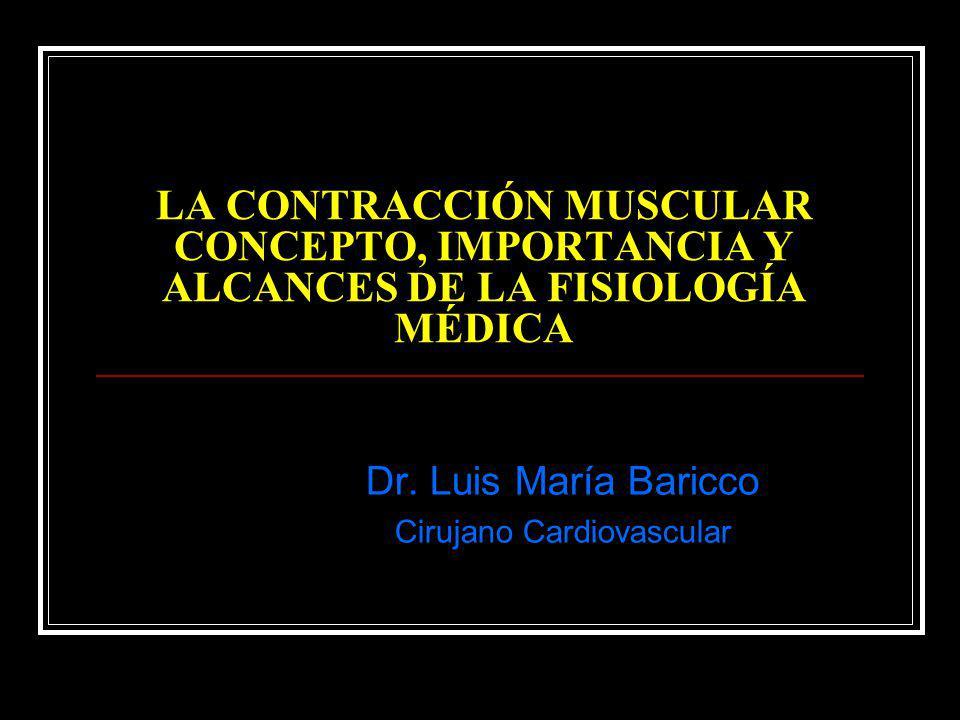 LA CONTRACCIÓN MUSCULAR CONCEPTO, IMPORTANCIA Y ALCANCES DE LA FISIOLOGÍA MÉDICA Dr. Luis María Baricco Cirujano Cardiovascular