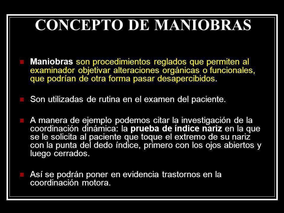 CONCEPTO DE MANIOBRAS Maniobras son procedimientos reglados que permiten al examinador objetivar alteraciones orgánicas o funcionales, que podrían de