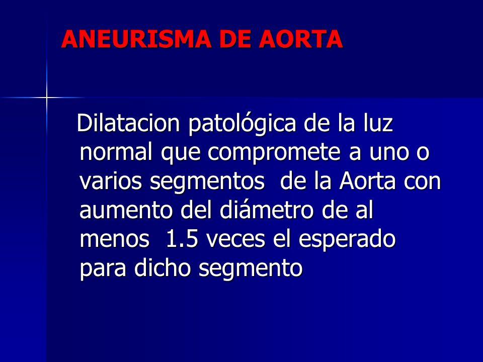 Dilatacion patológica de la luz normal que compromete a uno o varios segmentos de la Aorta con aumento del diámetro de al menos 1.5 veces el esperado