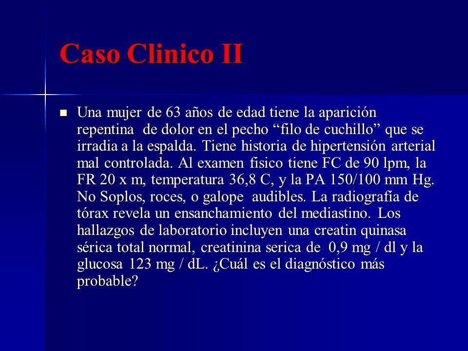 Caso Clinico II Una mujer de 63 años de edad tiene la aparición repentina de dolor en el pecho filo de cuchillo que se irradia a la espalda. Tiene his